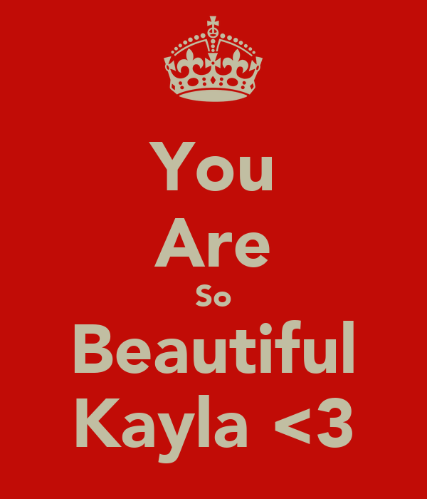 You Are So Beautiful Kayla <3