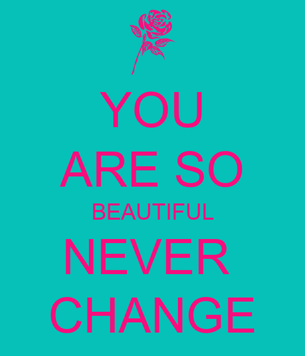 YOU ARE SO BEAUTIFUL NEVER  CHANGE