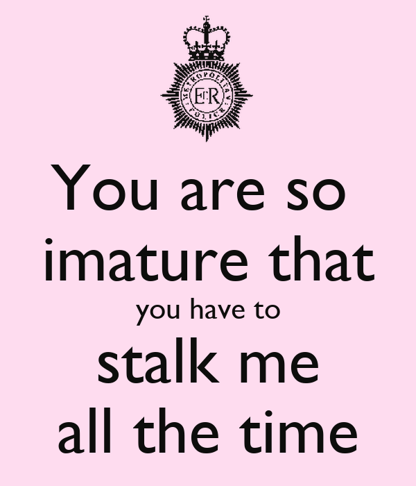 You are so  imature that you have to stalk me all the time