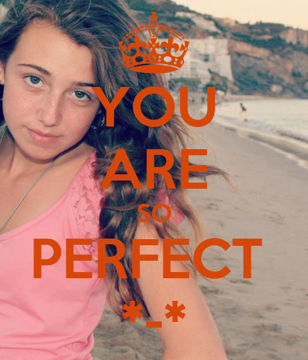 YOU ARE SO PERFECT  *-*