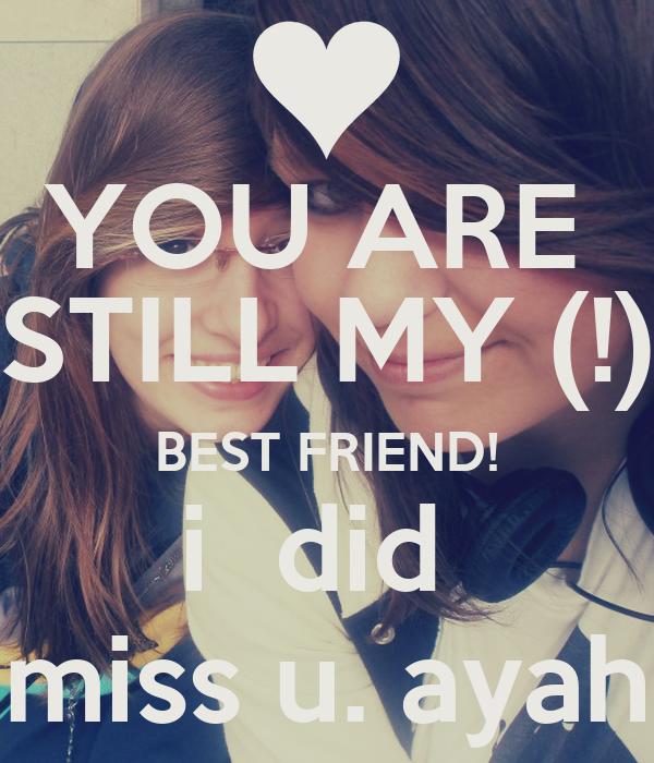 YOU ARE  STILL MY (!) BEST FRIEND! i  did  miss u. ayah