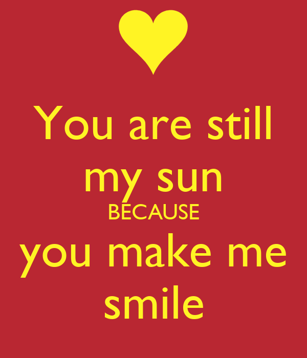 You are still my sun BECAUSE you make me smile