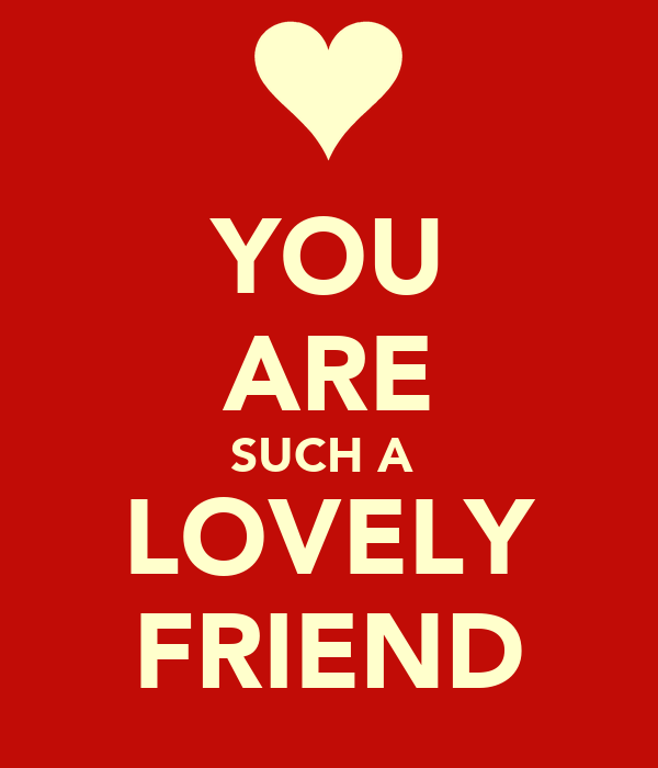 YOU ARE SUCH A  LOVELY FRIEND