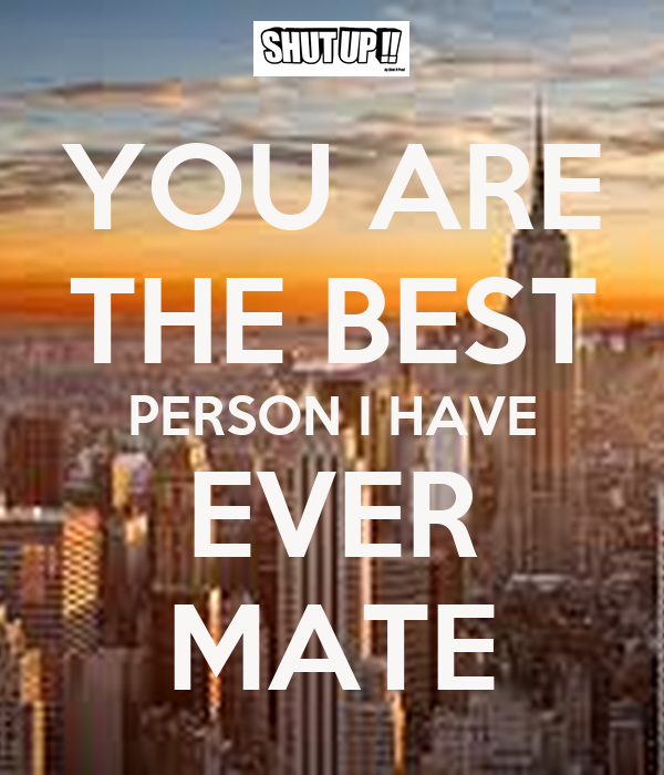 YOU ARE THE BEST PERSON I HAVE EVER MATE
