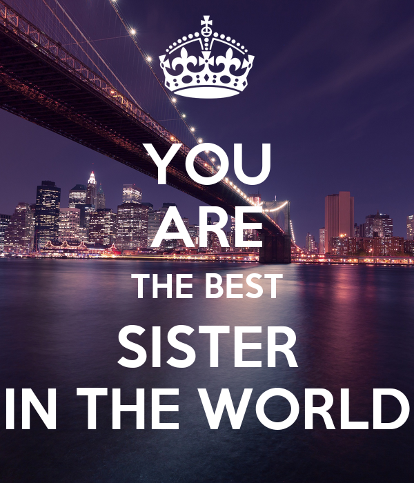 YOU ARE THE BEST SISTER IN THE WORLD