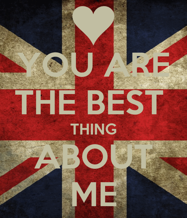 YOU ARE THE BEST  THING ABOUT ME