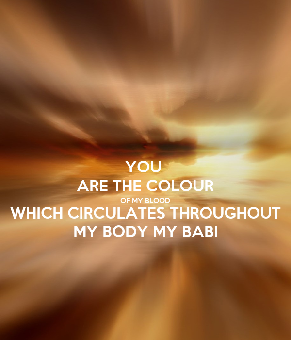YOU  ARE THE COLOUR OF MY BLOOD WHICH CIRCULATES THROUGHOUT MY BODY MY BABI