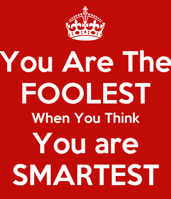 You Are The FOOLEST When You Think You are SMARTEST