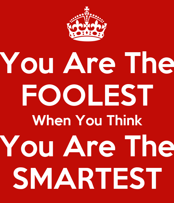 You Are The FOOLEST When You Think You Are The SMARTEST