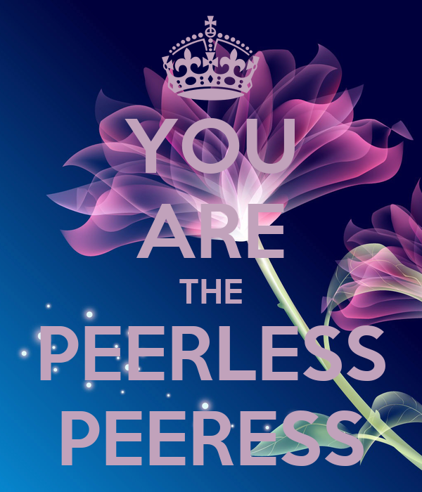 YOU ARE THE PEERLESS PEERESS