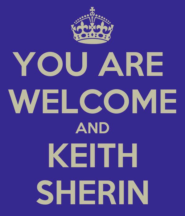 YOU ARE  WELCOME AND KEITH SHERIN