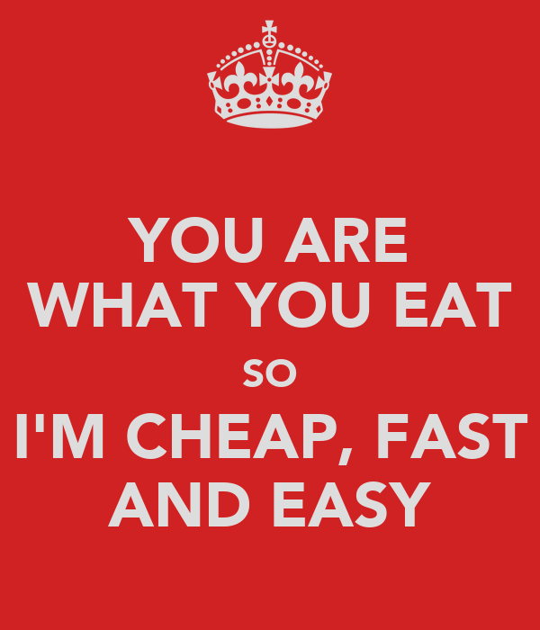 YOU ARE WHAT YOU EAT SO I'M CHEAP, FAST AND EASY