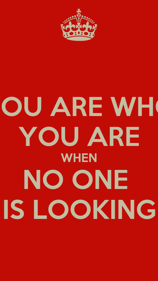 YOU ARE WHO YOU ARE WHEN NO ONE  IS LOOKING
