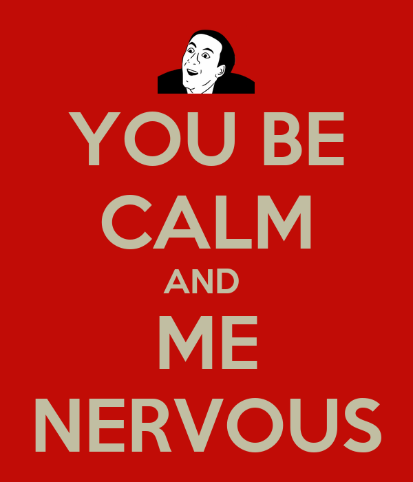 YOU BE CALM AND  ME NERVOUS