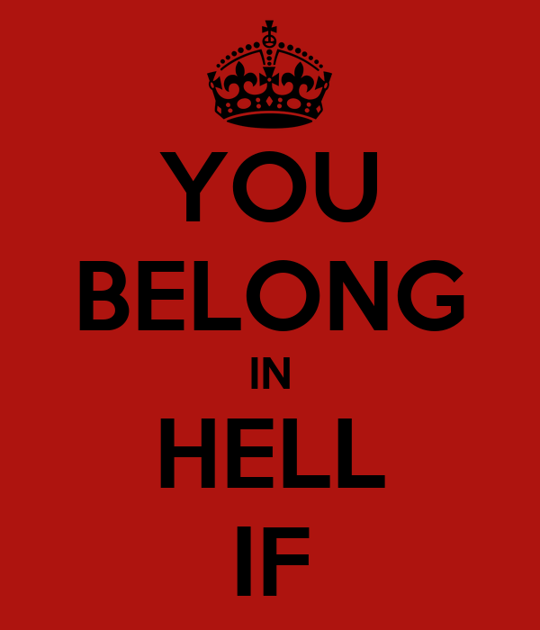 YOU BELONG IN HELL IF