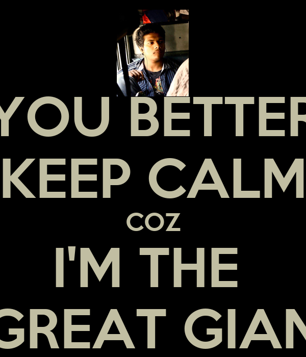 YOU BETTER KEEP CALM COZ I'M THE  GREAT GIAN