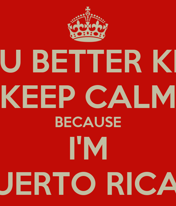 YOU BETTER KEEP KEEP CALM BECAUSE I'M PUERTO RICAN
