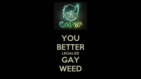YOU BETTER LEGALIZE GAY WEED