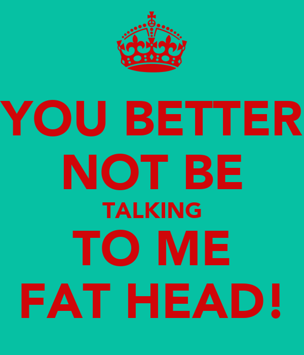 YOU BETTER NOT BE TALKING TO ME FAT HEAD!