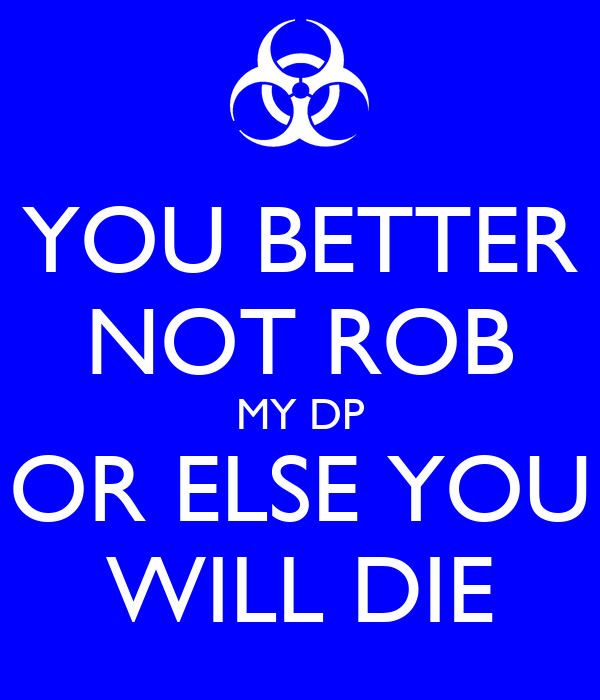 YOU BETTER NOT ROB MY DP OR ELSE YOU WILL DIE