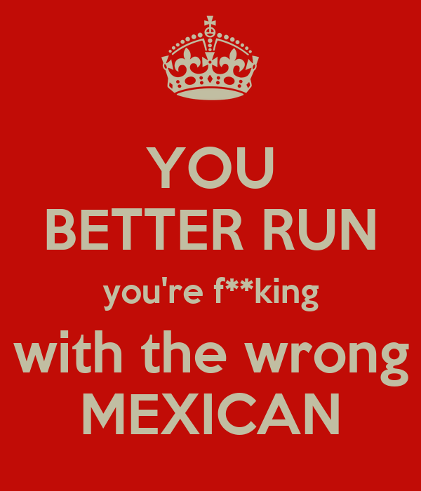 YOU BETTER RUN you're f**king with the wrong MEXICAN