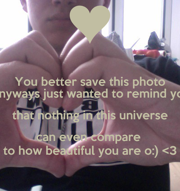 You better save this photo Anyways just wanted to remind you that nothing in this universe can even compare  to how beautiful you are o:) <3