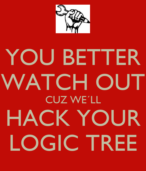 YOU BETTER WATCH OUT CUZ WE´LL HACK YOUR LOGIC TREE