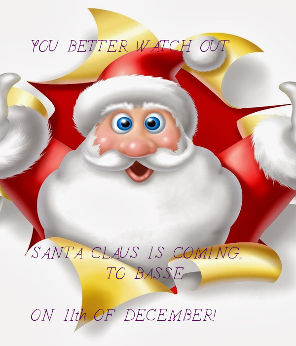 YOU BETTER WATCH OUT          SANTA CLAUS IS COMING...          TO BASSE  ON 11th OF DECEMBER!