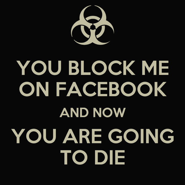 YOU BLOCK ME ON FACEBOOK AND NOW YOU ARE GOING TO DIE