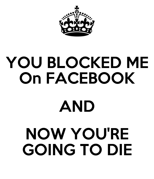 YOU BLOCKED ME On FACEBOOK AND NOW YOU'RE GOING TO DIE