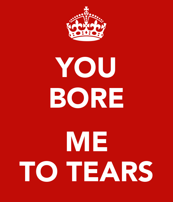 YOU BORE  ME TO TEARS