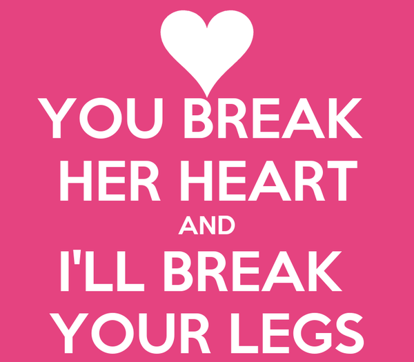 YOU BREAK  HER HEART AND I'LL BREAK  YOUR LEGS