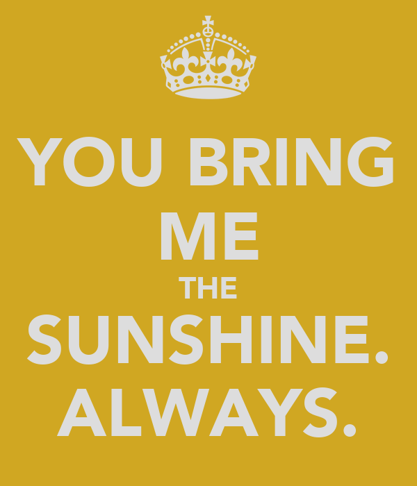 YOU BRING ME THE SUNSHINE. ALWAYS.
