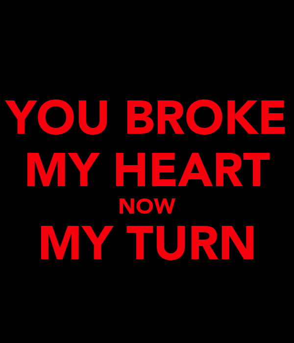 YOU BROKE MY HEART NOW MY TURN