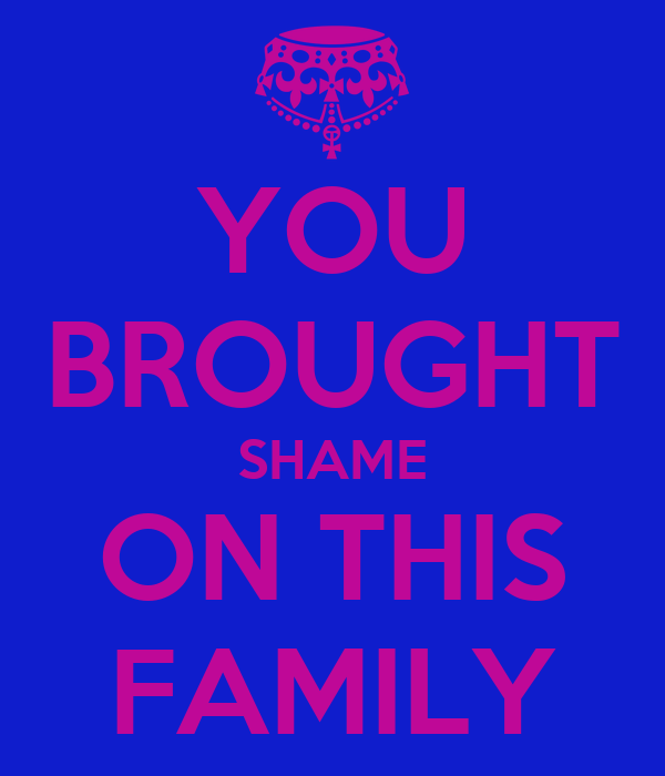 YOU BROUGHT SHAME ON THIS FAMILY