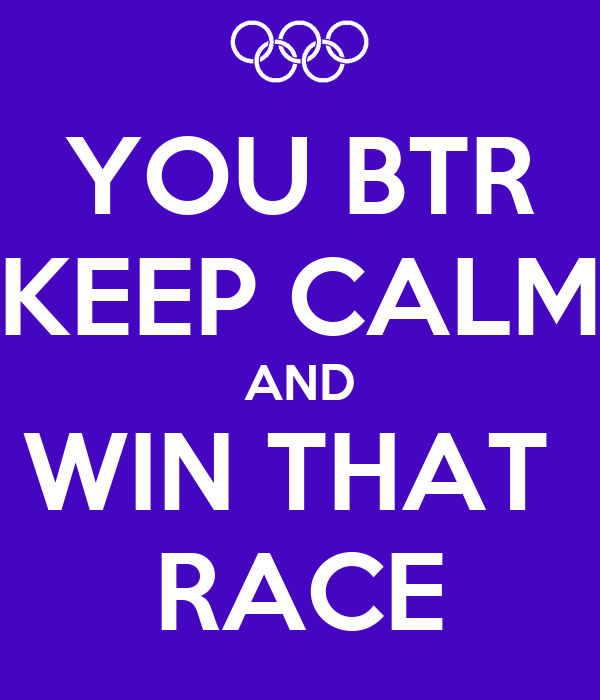 YOU BTR KEEP CALM AND WIN THAT  RACE