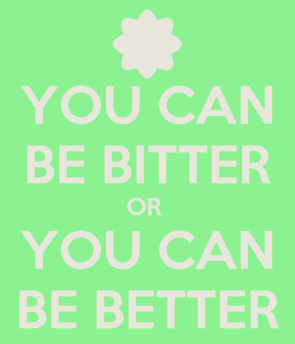 YOU CAN BE BITTER OR  YOU CAN BE BETTER