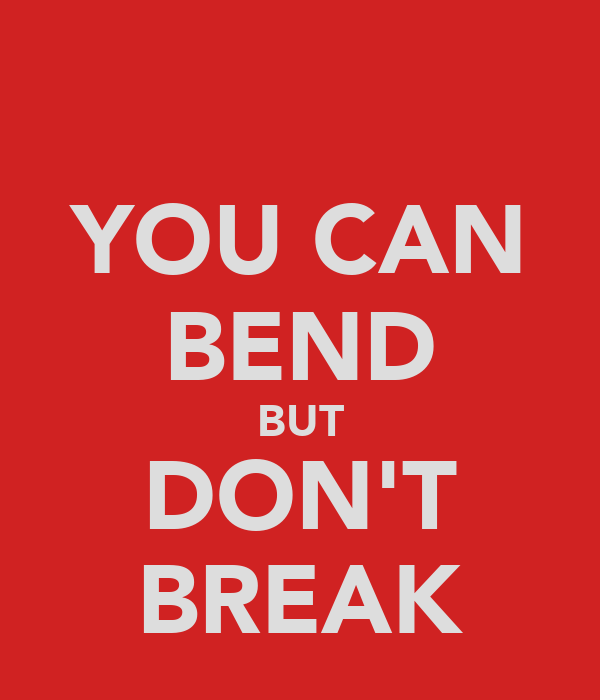 YOU CAN BEND BUT DON'T BREAK