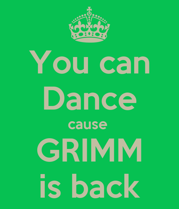 You can Dance cause  GRIMM is back