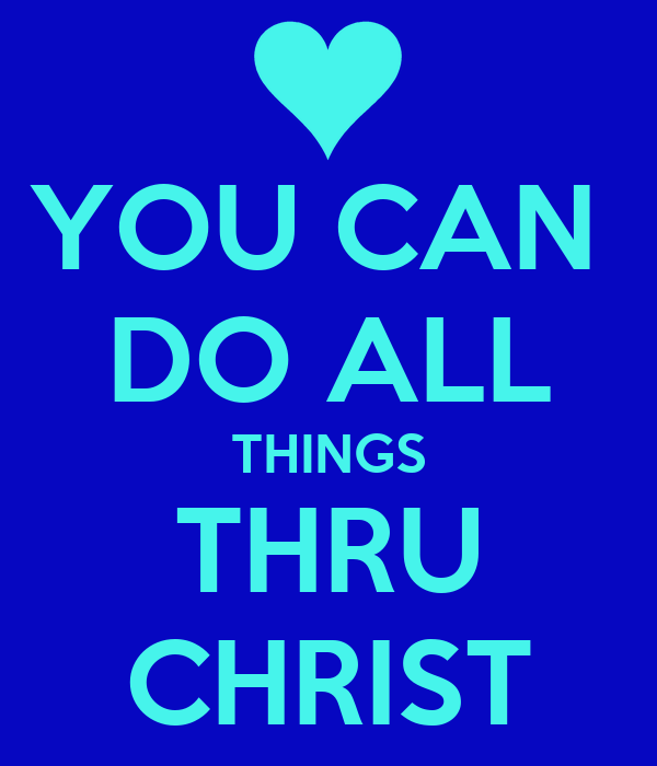 YOU CAN  DO ALL THINGS THRU CHRIST