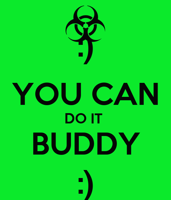 :) YOU CAN DO IT  BUDDY :)