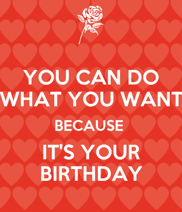 YOU CAN DO WHAT YOU WANT BECAUSE  IT'S YOUR BIRTHDAY