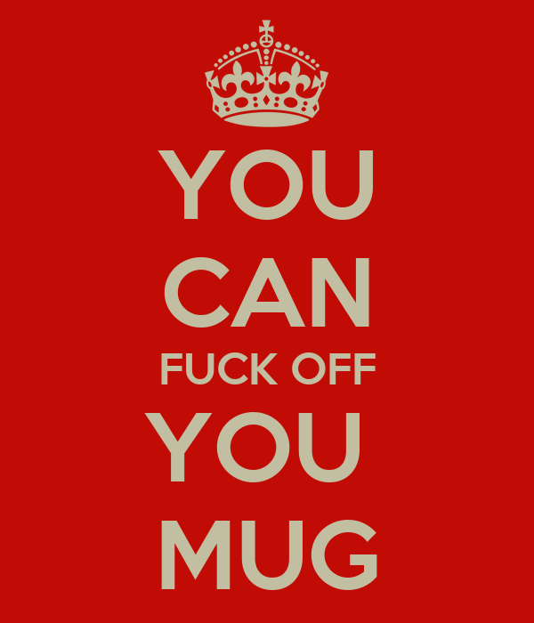 YOU CAN FUCK OFF YOU  MUG