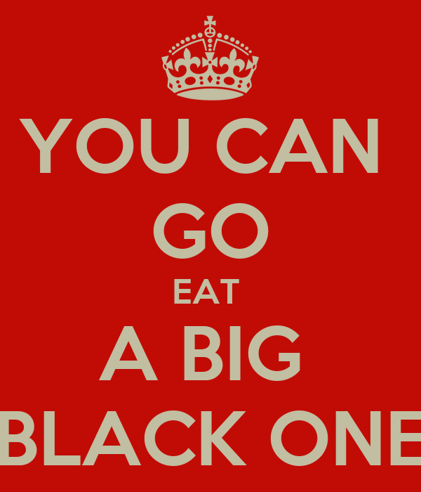 YOU CAN  GO EAT  A BIG  BLACK ONE