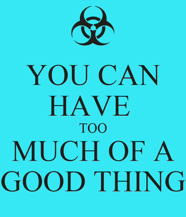 YOU CAN HAVE  TOO MUCH OF A GOOD THING