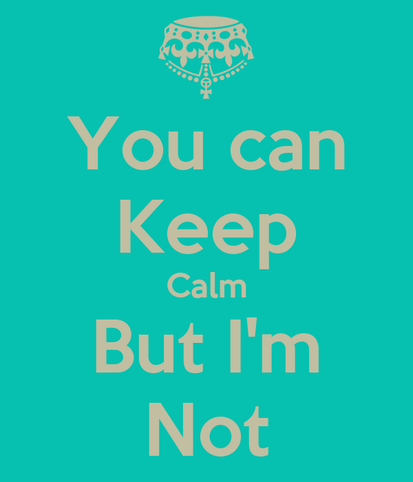 You can Keep Calm But I'm Not