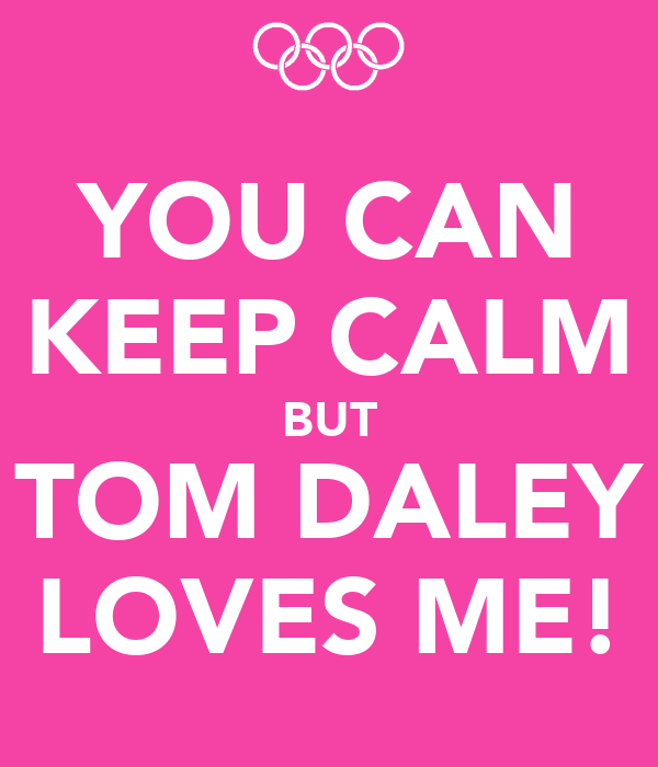 YOU CAN KEEP CALM BUT TOM DALEY LOVES ME!