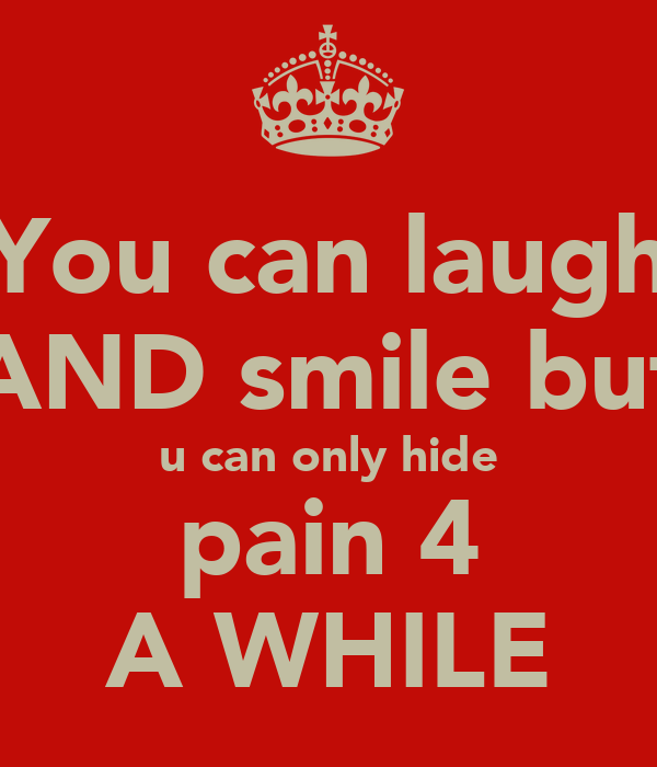 You can laugh AND smile but  u can only hide  pain 4 A WHILE