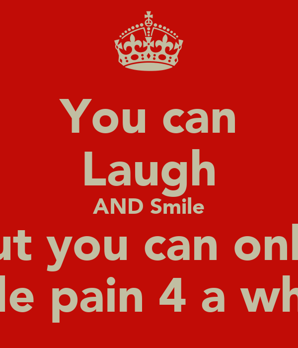 You can Laugh AND Smile but you can only  hide pain 4 a while