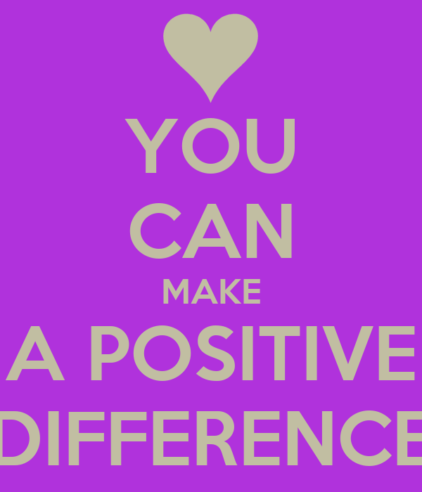 YOU CAN MAKE A POSITIVE DIFFERENCE